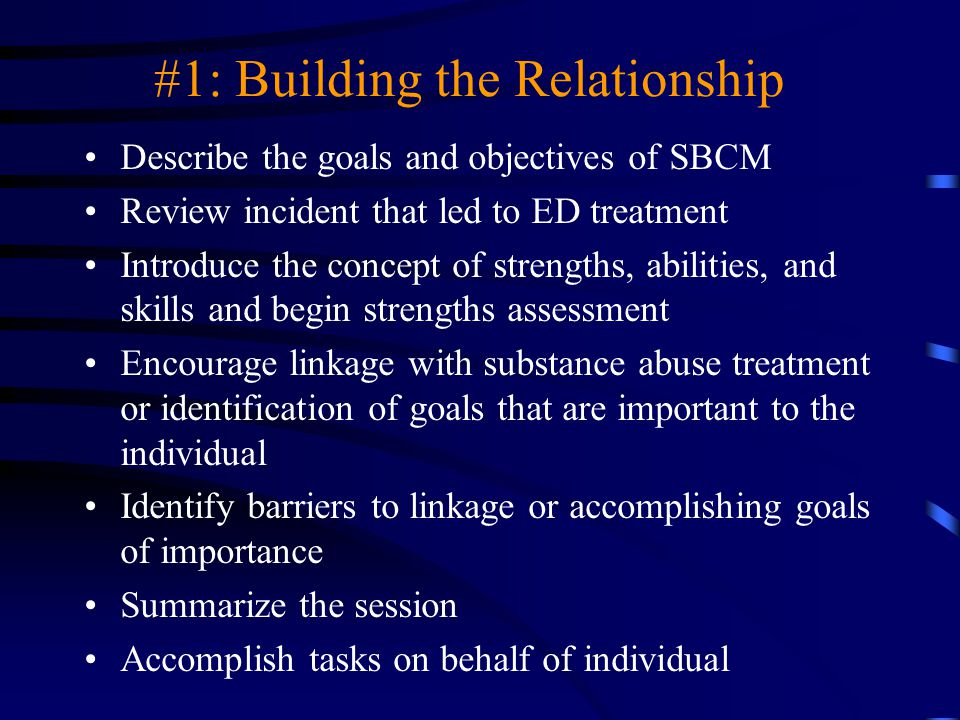 #1: Building the Relationship Describe the goals and objectives of SBCM Review incident that led to ED treatment Introduce the concept of strengths, a