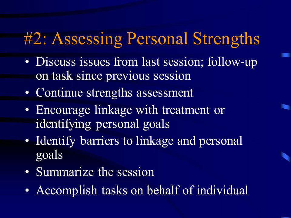 #2: Assessing Personal Strengths Discuss issues from last session; follow-up on task since previous session Continue strengths assessment Encourage li