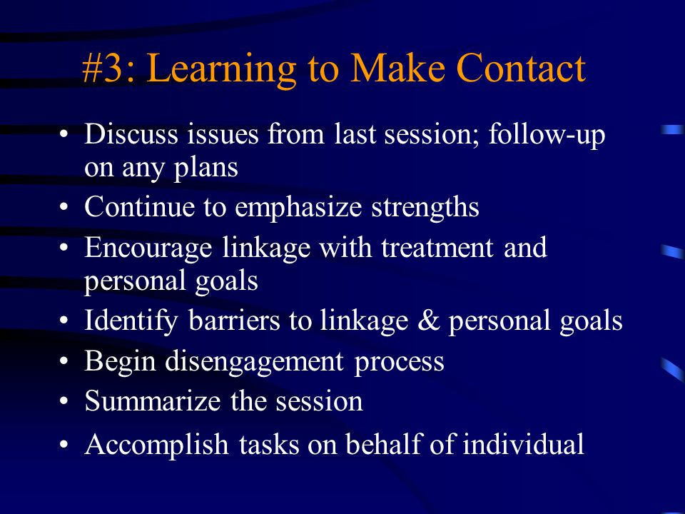 #3: Learning to Make Contact Discuss issues from last session; follow-up on any plans Continue to emphasize strengths Encourage linkage with treatment