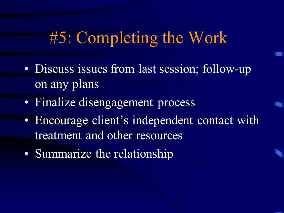 #5: Completing the Work Discuss issues from last session; follow-up on any plans Finalize disengagement process Encourage client's independent contact