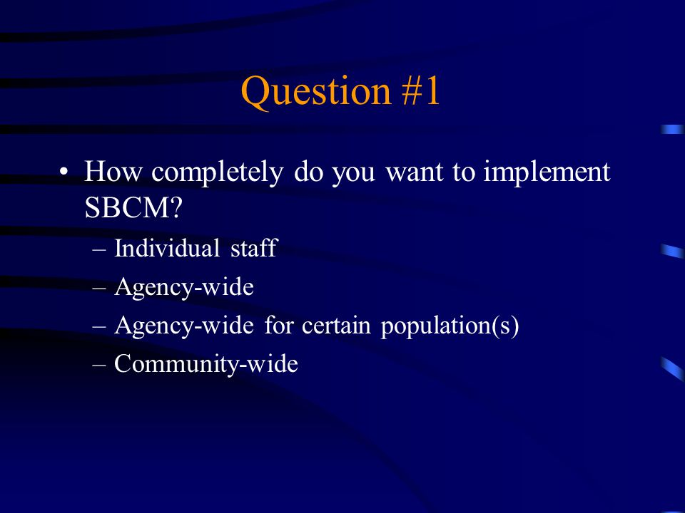 Question #1 How completely do you want to implement SBCM? –Individual staff –Agency-wide –Agency-wide for certain population(s) –Community-wide