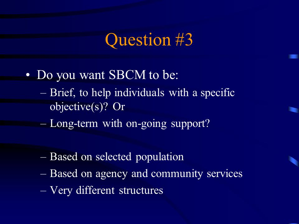 Question #3 Do you want SBCM to be: –Brief, to help individuals with a specific objective(s)? Or –Long-term with on-going support? –Based on selected