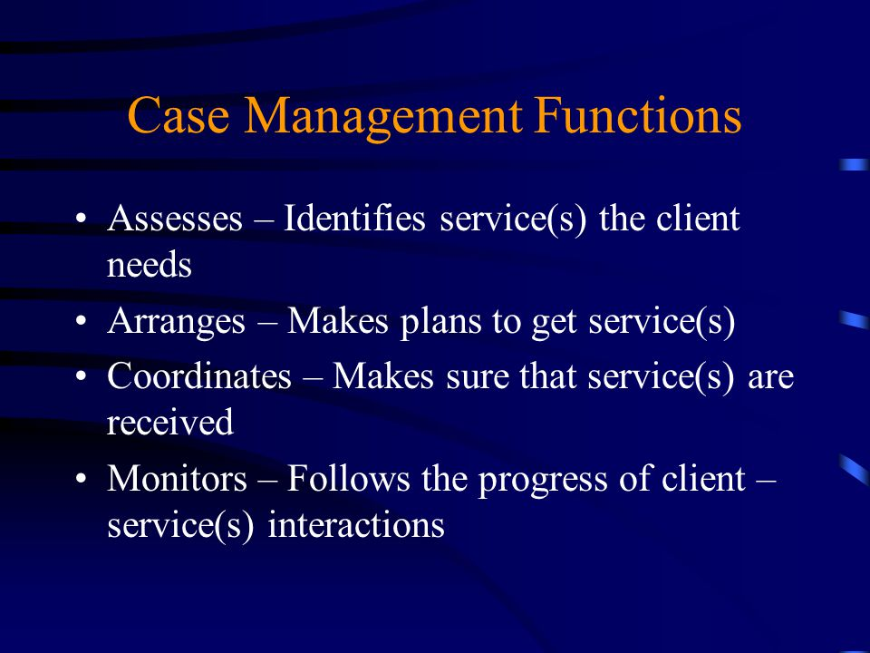 Case Management Functions Evaluates – Makes sure that client gets services as intended Advocates – Intervenes to assure that client gets the services they needed