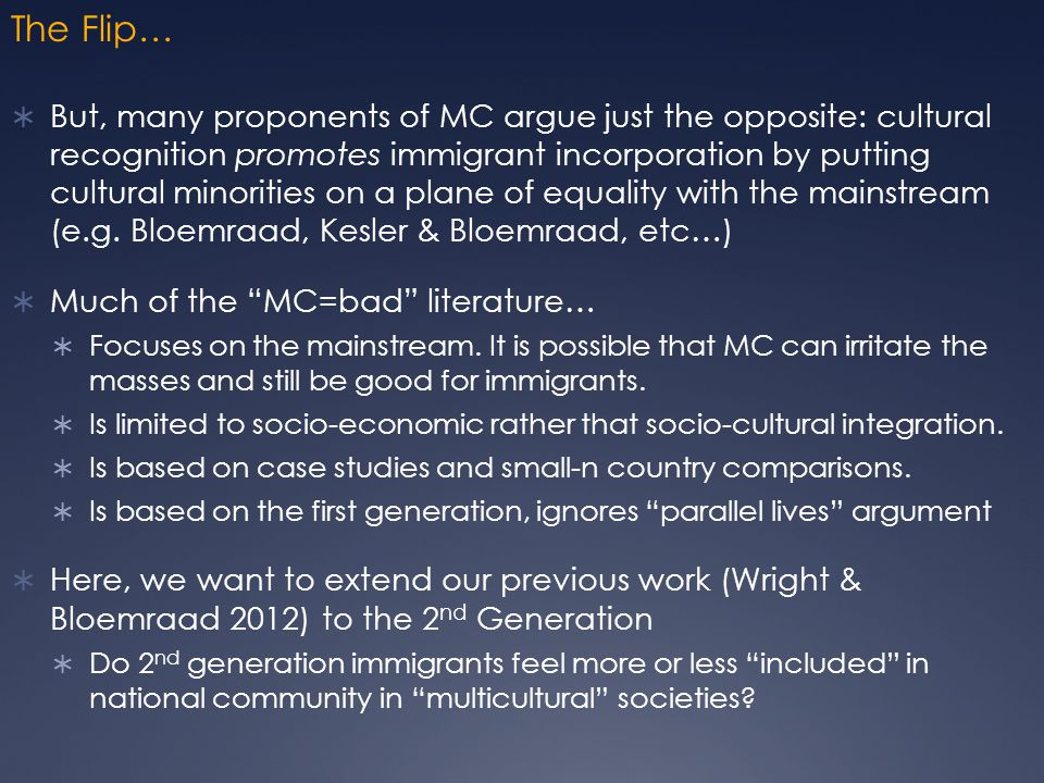 The Flip…  But, many proponents of MC argue just the opposite: cultural recognition promotes immigrant incorporation by putting cultural minorities on a plane of equality with the mainstream (e.g.