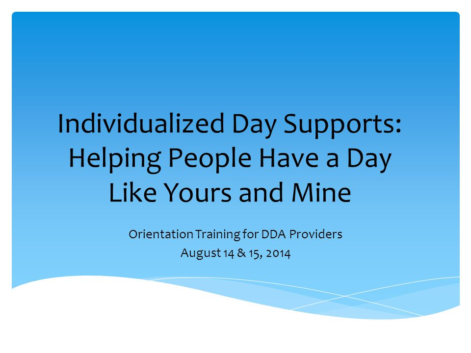 Individualized Day Supports: Helping People Have a Day Like Yours and Mine Orientation Training for DDA Providers August 14 & 15, 2014