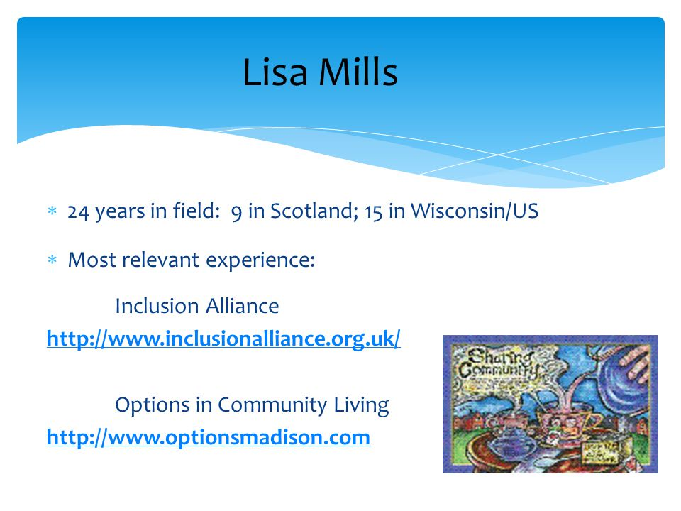  24 years in field: 9 in Scotland; 15 in Wisconsin/US  Most relevant experience: Inclusion Alliance http://www.inclusionalliance.org.uk/ Options in