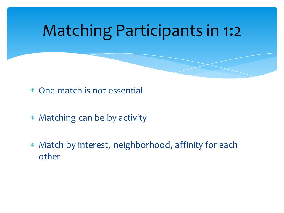 One match is not essential  Matching can be by activity  Match by interest, neighborhood, affinity for each other Matching Participants in 1:2