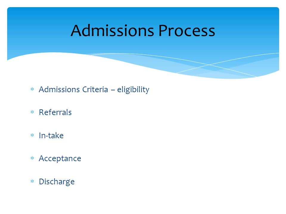 Admissions Process  Admissions Criteria – eligibility  Referrals  In-take  Acceptance  Discharge
