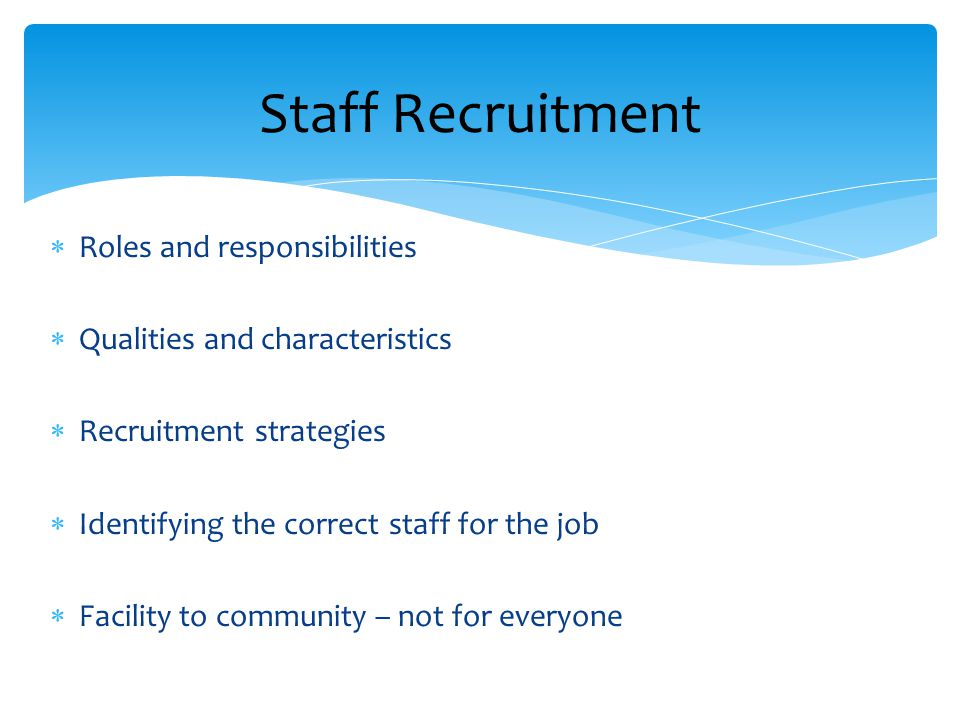 Staff Recruitment  Roles and responsibilities  Qualities and characteristics  Recruitment strategies  Identifying the correct staff for the job 