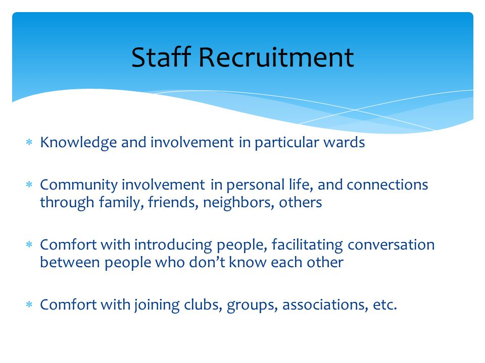 Staff Recruitment  Knowledge and involvement in particular wards  Community involvement in personal life, and connections through family, friends, n