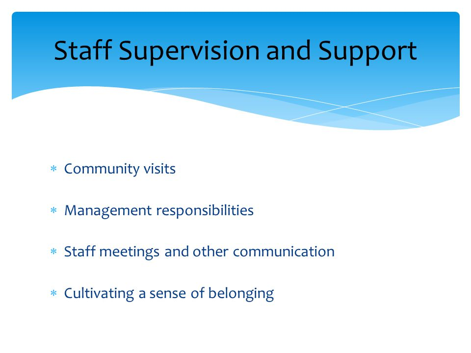 Staff Supervision and Support  Community visits  Management responsibilities  Staff meetings and other communication  Cultivating a sense of belon
