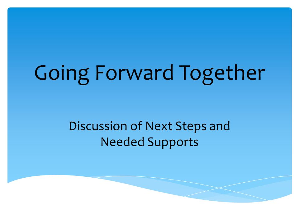 Going Forward Together Discussion of Next Steps and Needed Supports