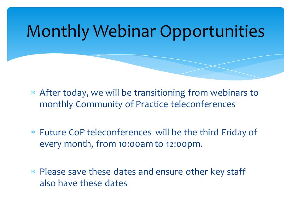  After today, we will be transitioning from webinars to monthly Community of Practice teleconferences  Future CoP teleconferences will be the third