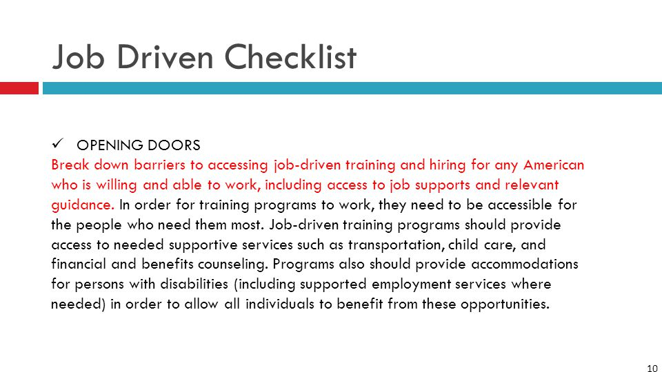 10 Job Driven Checklist OPENING DOORS Break down barriers to accessing job-driven training and hiring for any American who is willing and able to work, including access to job supports and relevant guidance.