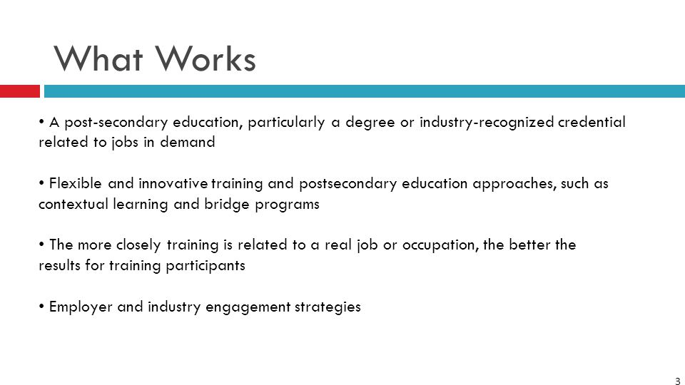 3 What Works A post-secondary education, particularly a degree or industry-recognized credential related to jobs in demand Flexible and innovative training and postsecondary education approaches, such as contextual learning and bridge programs The more closely training is related to a real job or occupation, the better the results for training participants Employer and industry engagement strategies