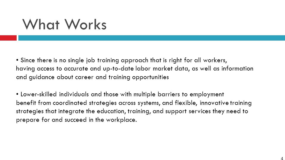 4 What Works Since there is no single job training approach that is right for all workers, having access to accurate and up-to-date labor market data, as well as information and guidance about career and training opportunities Lower-skilled individuals and those with multiple barriers to employment benefit from coordinated strategies across systems, and flexible, innovative training strategies that integrate the education, training, and support services they need to prepare for and succeed in the workplace.