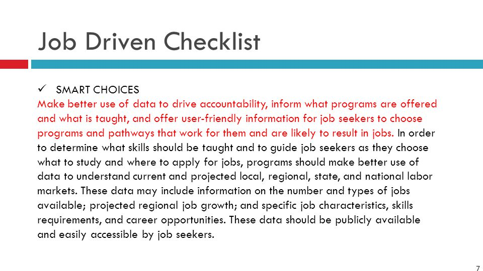 7 Job Driven Checklist SMART CHOICES Make better use of data to drive accountability, inform what programs are offered and what is taught, and offer user-friendly information for job seekers to choose programs and pathways that work for them and are likely to result in jobs.