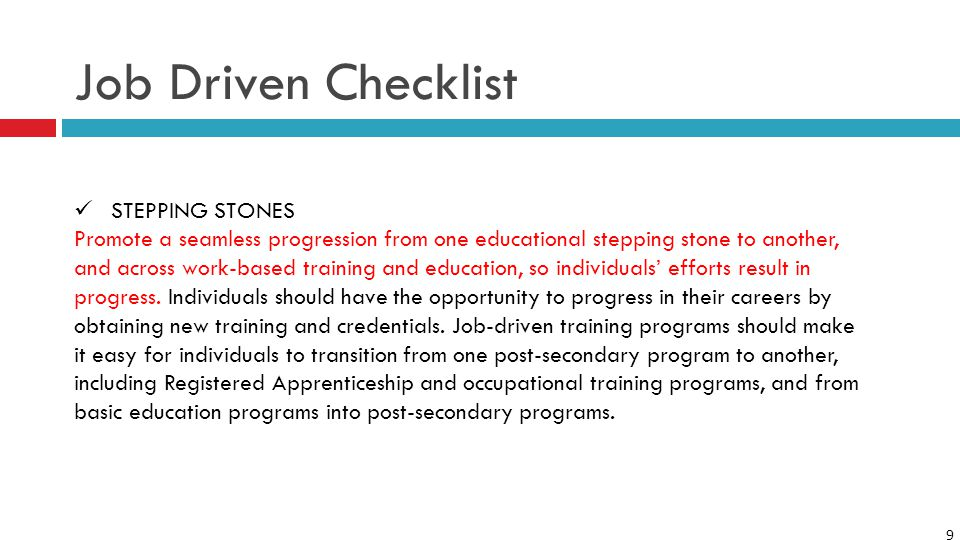 9 Job Driven Checklist STEPPING STONES Promote a seamless progression from one educational stepping stone to another, and across work-based training and education, so individuals' efforts result in progress.