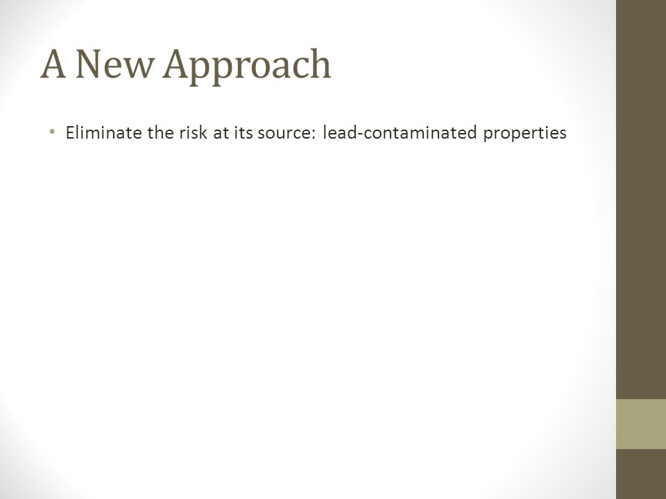A New Approach Eliminate the risk at its source: lead-contaminated properties