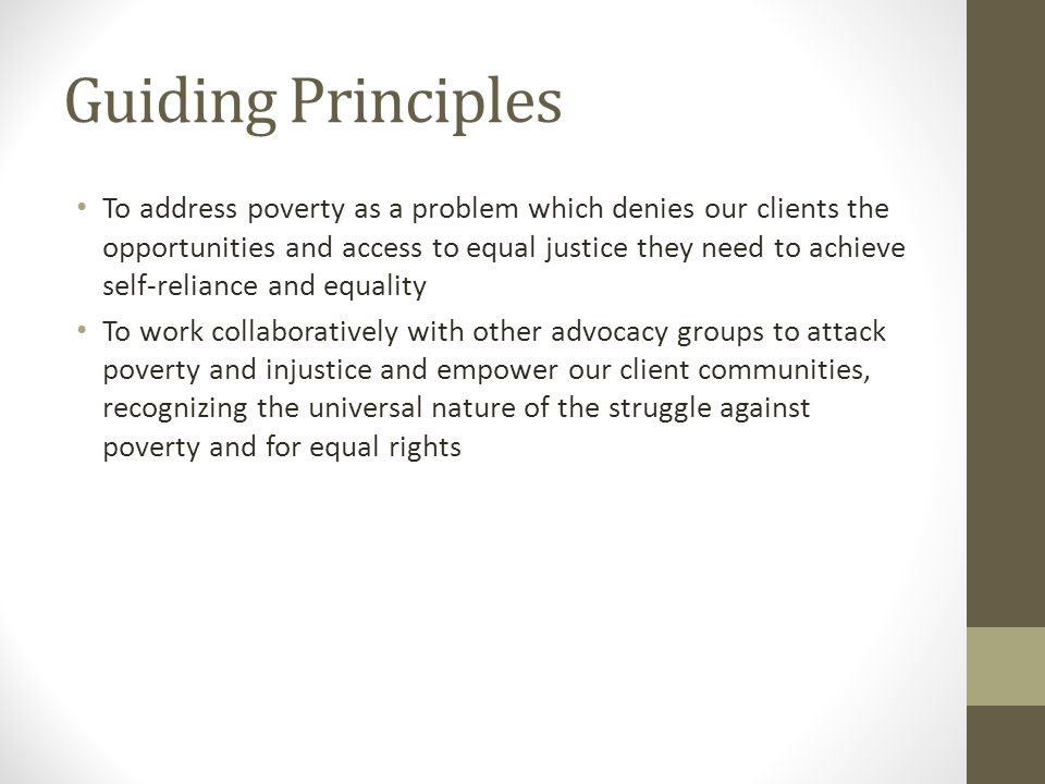 Guiding Principles To address poverty as a problem which denies our clients the opportunities and access to equal justice they need to achieve self-reliance and equality To work collaboratively with other advocacy groups to attack poverty and injustice and empower our client communities, recognizing the universal nature of the struggle against poverty and for equal rights