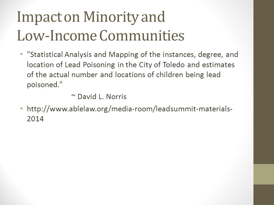 Impact on Minority and Low-Income Communities Statistical Analysis and Mapping of the instances, degree, and location of Lead Poisoning in the City of Toledo and estimates of the actual number and locations of children being lead poisoned. ~ David L.