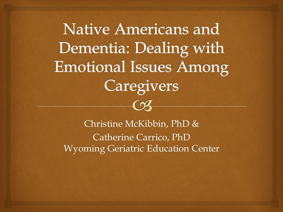   One person is likely to feel the obligation of caregiving  Heavy mental burden, depression  Little recognition that caregiving is burdensome  Extended family is central to NA culture  Family should distribute caregiving burden  Family meetings are needed for discussing nursing home placement  Nursing homes are not consistent with Native values Dementia and Caregiving