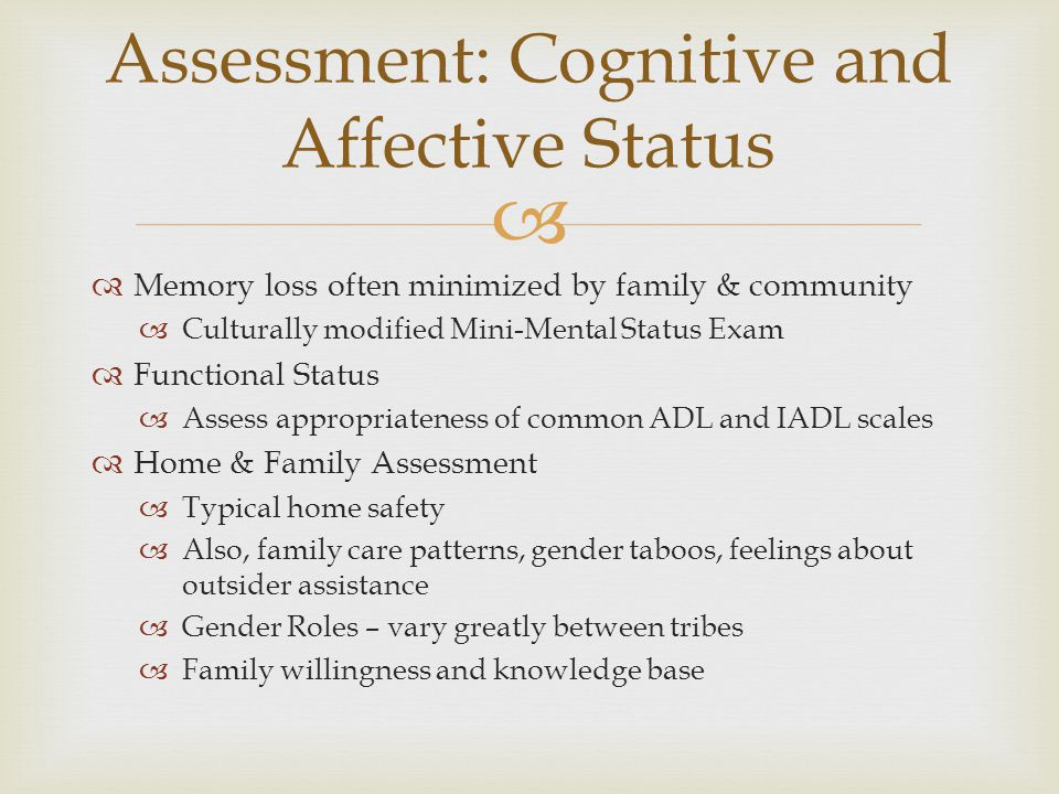   Memory loss often minimized by family & community  Culturally modified Mini-Mental Status Exam  Functional Status  Assess appropriateness of co