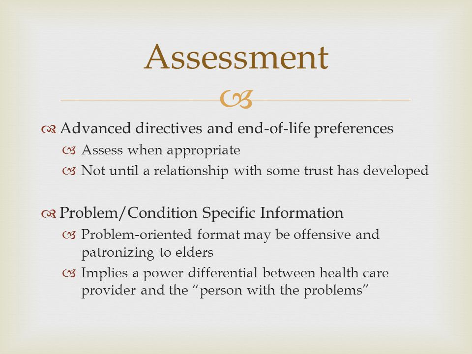   Advanced directives and end-of-life preferences  Assess when appropriate  Not until a relationship with some trust has developed  Problem/Condi