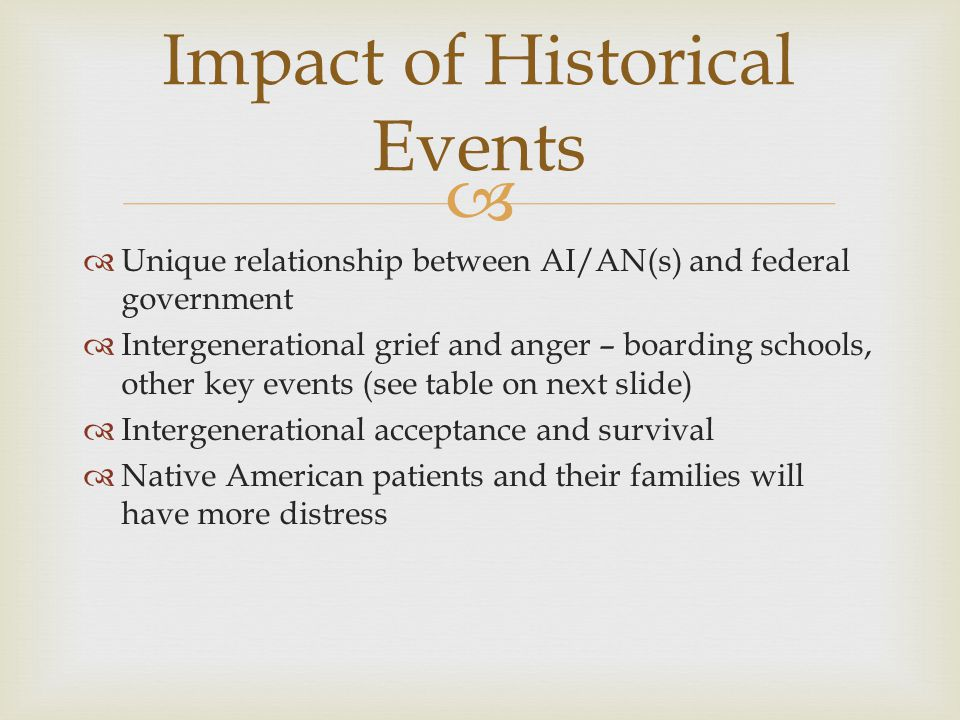   Unique relationship between AI/AN(s) and federal government  Intergenerational grief and anger – boarding schools, other key events (see table on