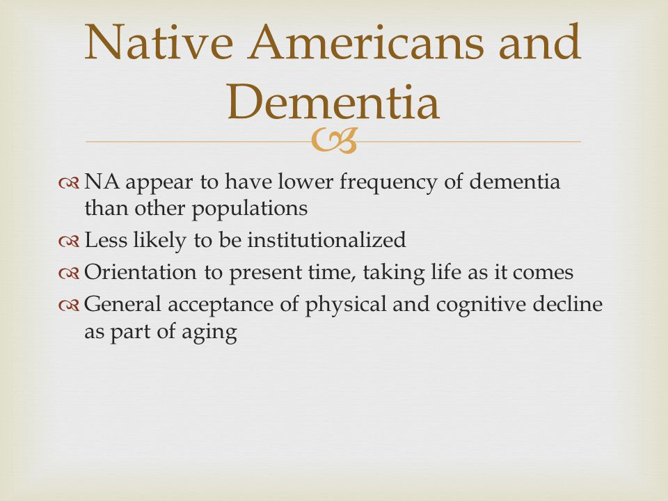   NA appear to have lower frequency of dementia than other populations  Less likely to be institutionalized  Orientation to present time, taking l