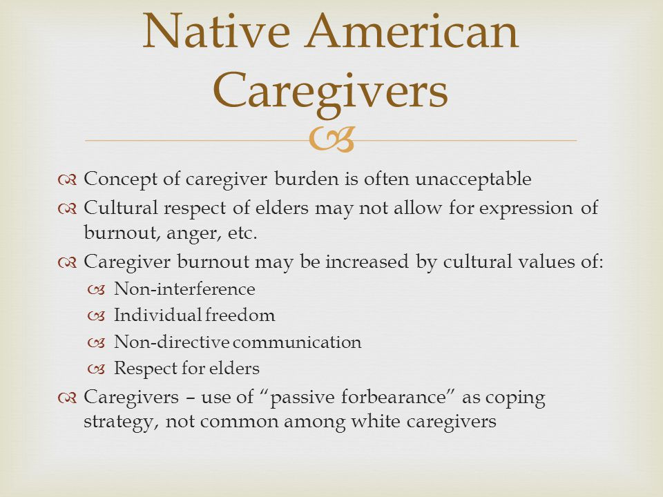   Concept of caregiver burden is often unacceptable  Cultural respect of elders may not allow for expression of burnout, anger, etc.  Caregiver bu