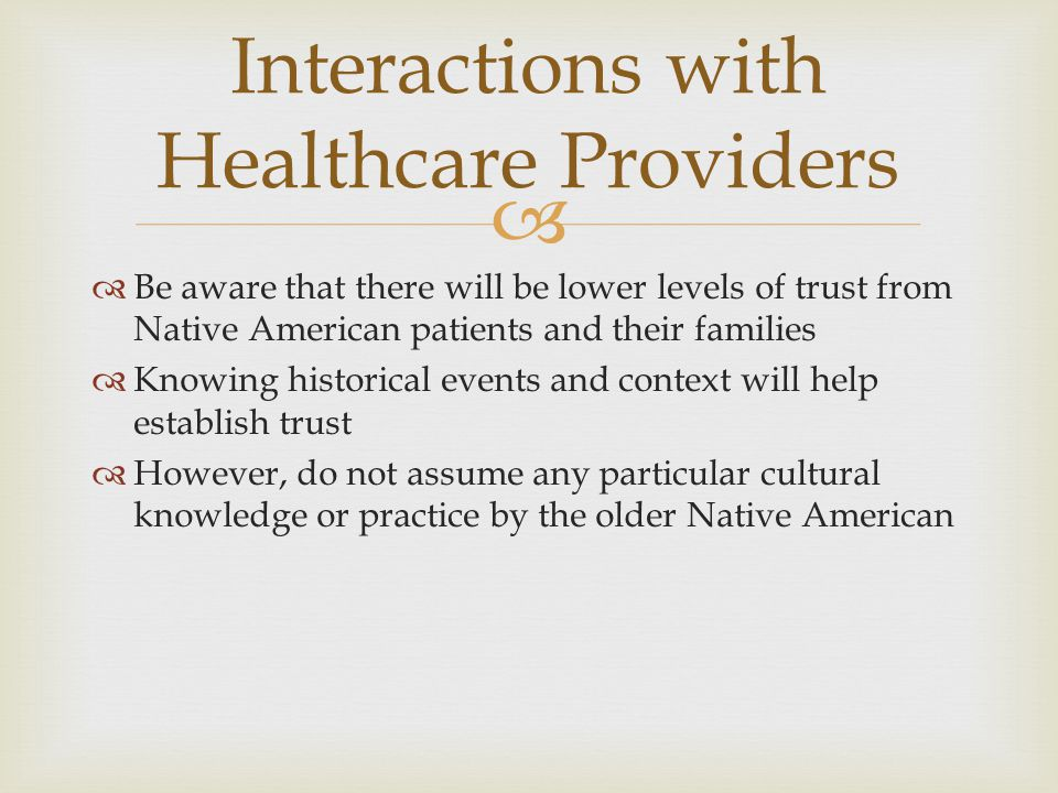   Be aware that there will be lower levels of trust from Native American patients and their families  Knowing historical events and context will he