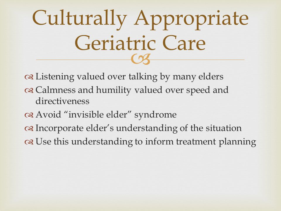  Culturally Appropriate Geriatric Care  Listening valued over talking by many elders  Calmness and humility valued over speed and directiveness  A