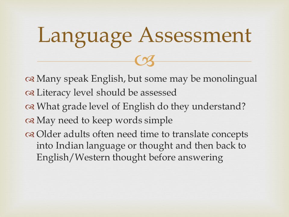   Many speak English, but some may be monolingual  Literacy level should be assessed  What grade level of English do they understand?  May need t
