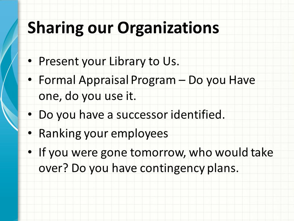 Sharing our Organizations Present your Library to Us. Formal Appraisal Program – Do you Have one, do you use it. Do you have a successor identified. R