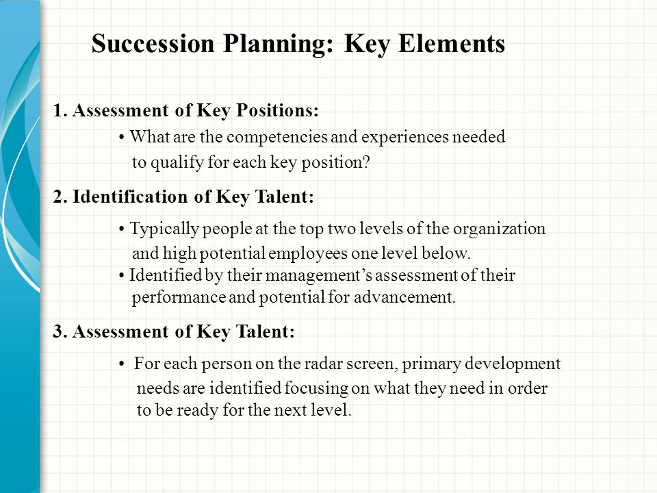 1. Assessment of Key Positions: What are the competencies and experiences needed to qualify for each key position? 2. Identification of Key Talent: Ty