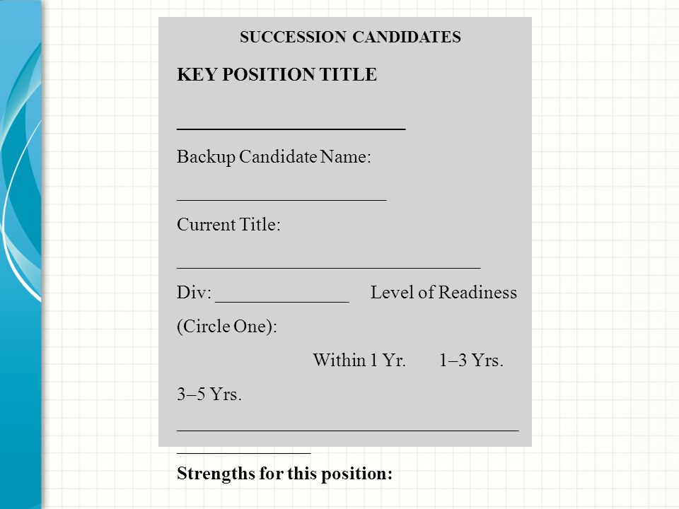 SUCCESSION CANDIDATES KEY POSITION TITLE ________________________ Backup Candidate Name: ______________________ Current Title: _______________________