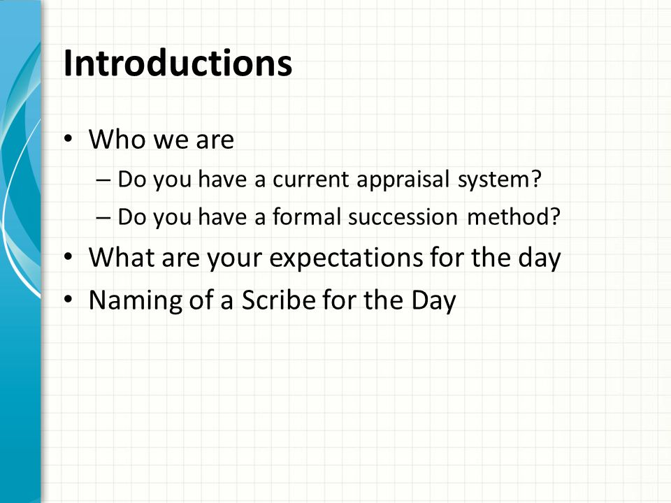 Introductions Who we are – Do you have a current appraisal system? – Do you have a formal succession method? What are your expectations for the day Na