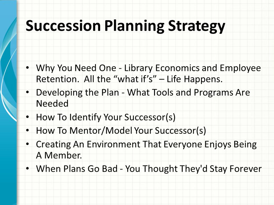 """Succession Planning Strategy Why You Need One - Library Economics and Employee Retention. All the """"what if's"""" – Life Happens. Developing the Plan - Wh"""