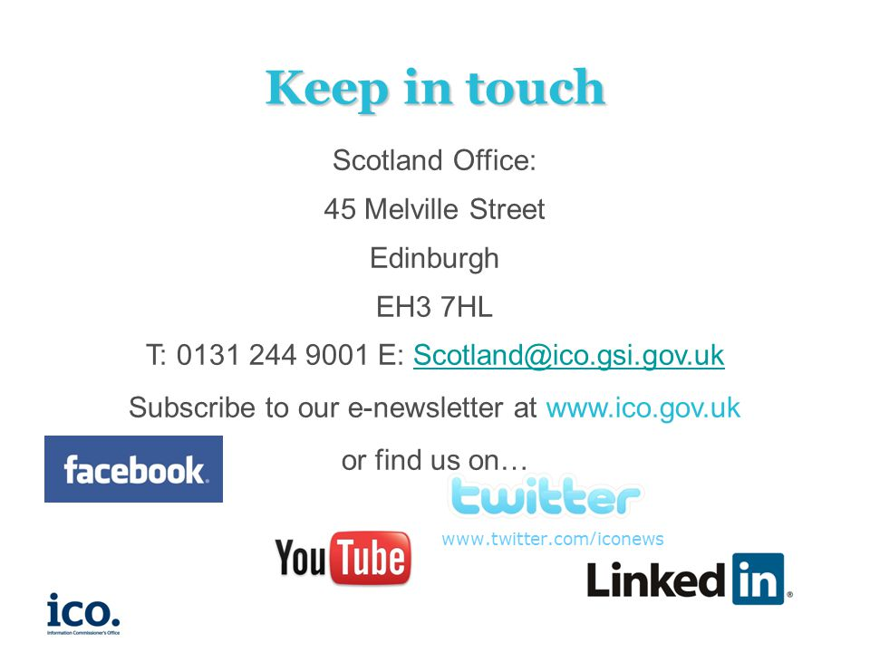 www.twitter.com/iconews Keep in touch Scotland Office: 45 Melville Street Edinburgh EH3 7HL T: 0131 244 9001 E: Scotland@ico.gsi.gov.ukScotland@ico.gsi.gov.uk Subscribe to our e-newsletter at www.ico.gov.uk or find us on…