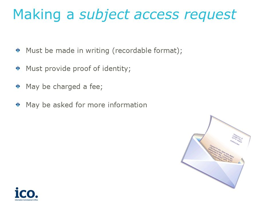 Making a subject access request Must be made in writing (recordable format); Must provide proof of identity; May be charged a fee; May be asked for more information