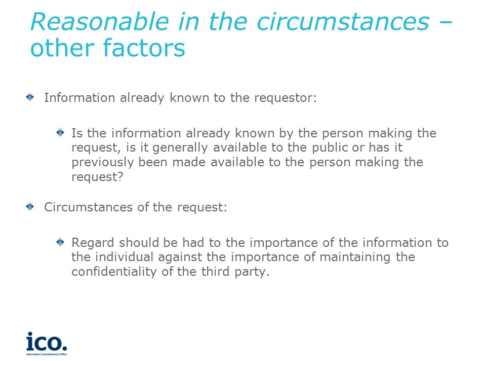 Reasonable in the circumstances – other factors Information already known to the requestor: Is the information already known by the person making the request, is it generally available to the public or has it previously been made available to the person making the request.
