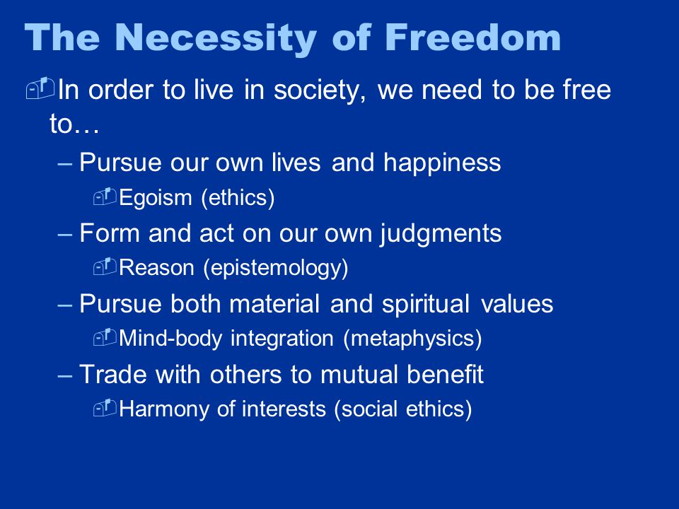 The Necessity of Freedom  In order to live in society, we need to be free to… –Pursue our own lives and happiness  Egoism (ethics) –Form and act on our own judgments  Reason (epistemology) –Pursue both material and spiritual values  Mind-body integration (metaphysics) –Trade with others to mutual benefit  Harmony of interests (social ethics)