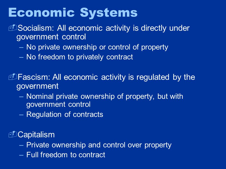 Economic Systems  Socialism: All economic activity is directly under government control –No private ownership or control of property –No freedom to privately contract  Fascism: All economic activity is regulated by the government –Nominal private ownership of property, but with government control –Regulation of contracts  Capitalism –Private ownership and control over property –Full freedom to contract