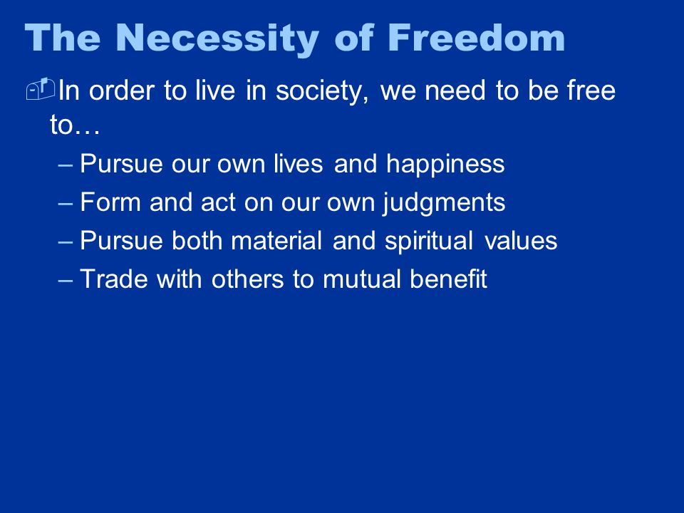 The Necessity of Freedom  In order to live in society, we need to be free to… –Pursue our own lives and happiness –Form and act on our own judgments –Pursue both material and spiritual values –Trade with others to mutual benefit