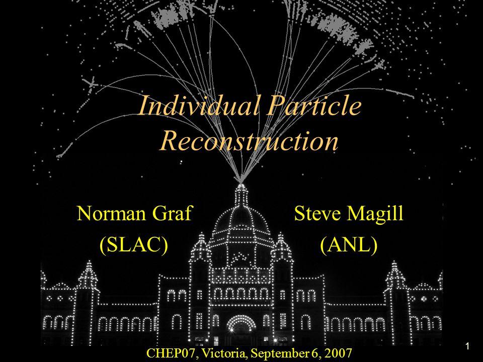 1 Individual Particle Reconstruction CHEP07, Victoria, September 6, 2007 Norman Graf (SLAC) Steve Magill (ANL)