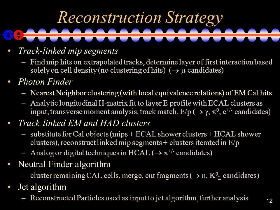 12 Reconstruction Strategy Track-linked mip segments –Find mip hits on extrapolated tracks, determine layer of first interaction based solely on cell density (no clustering of hits) (   candidates) Photon Finder –Nearest Neighbor clustering (with local equivalence relations) of EM Cal hits –Analytic longitudinal H-matrix fit to layer E profile with ECAL clusters as input, transverse moment analysis, track match, E/p (  ,  0, e +/- candidates) Track-linked EM and HAD clusters –substitute for Cal objects (mips + ECAL shower clusters + HCAL shower clusters), reconstruct linked mip segments + clusters iterated in E/p –Analog or digital techniques in HCAL (   +/- candidates) Neutral Finder algorithm –cluster remaining CAL cells, merge, cut fragments (  n, K 0 L candidates) Jet algorithm –Reconstructed Particles used as input to jet algorithm, further analysis