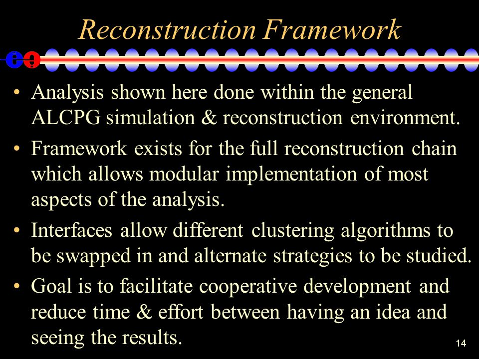 14 Reconstruction Framework Analysis shown here done within the general ALCPG simulation & reconstruction environment. Framework exists for the full r