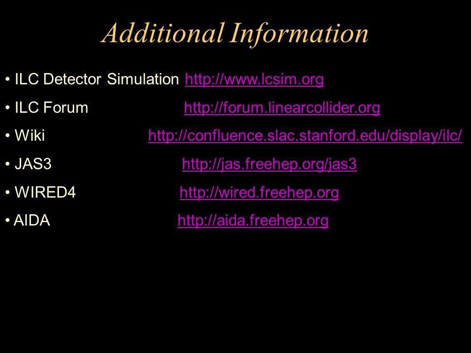 Additional Information ILC Detector Simulation http://www.lcsim.orghttp://www.lcsim.org ILC Forum http://forum.linearcollider.orghttp://forum.linearcollider.org Wiki http://confluence.slac.stanford.edu/display/ilc/http://confluence.slac.stanford.edu/display/ilc/ JAS3 http://jas.freehep.org/jas3http://jas.freehep.org/jas3 WIRED4 http://wired.freehep.orghttp://wired.freehep.org AIDA http://aida.freehep.orghttp://aida.freehep.org