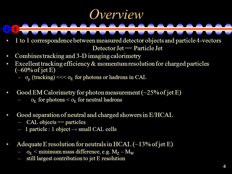 4 Overview 1 to 1 correspondence between measured detector objects and particle 4-vectors Detector Jet == Particle Jet Combines tracking and 3-D imagi